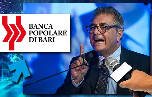 «TRAME CONTRO I COMMISSARI DELLA POPOLARE DI BARI PER FAR SALTARE PIANO INDUSTRIALE»